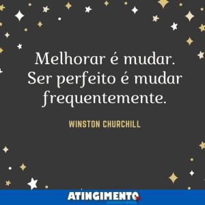 Melhorar é mudar. Ser perfeito é mudar frequentemente. Winston Churchil